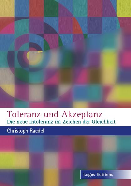 Christoph Raedel: Toleranz und Akzeptanz – Die neue Intoleranz im Zeichen der Gleichheit