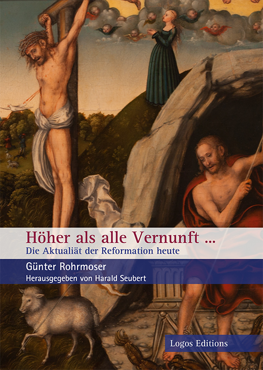 """Günter Rohrmoser, Harald Seubert """"Höher als alle Vernunft…"""" – Die Aktualität der Reformation heute, Texte aus dem Nachlass von Prof. Dr. Günter Rohrmoser"""