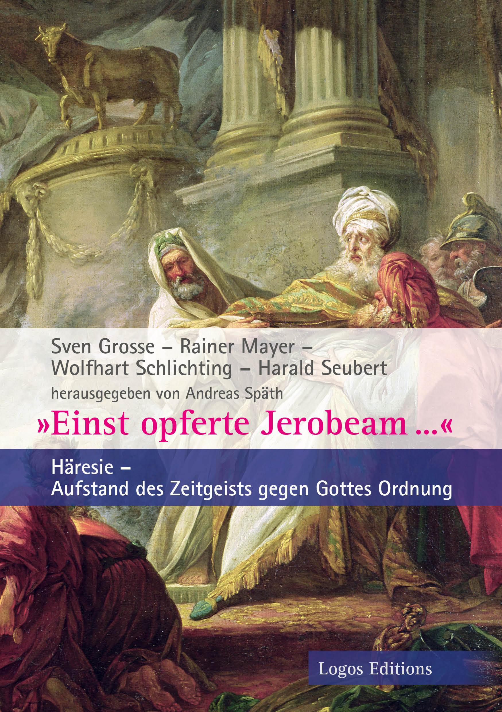 """Sven Grosse / Rainer Mayer /Wolfhart Schlichting / Harald Seubert/ Andreas Späth (Hrsg.) """"Einst opferte Jerobeam …"""", Häresie – Aufstand des Zeitgeists gegen Gottes Ordnung"""