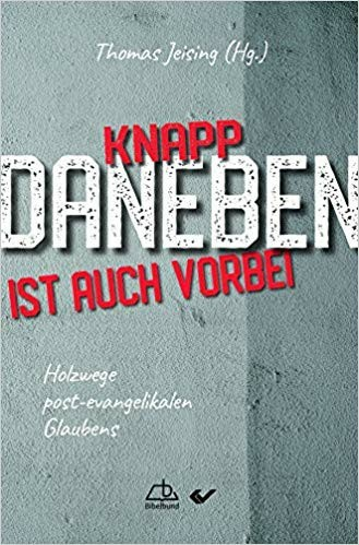 "Thomas Jeising (Hrsg.) ""Knapp daneben ist auch vorbei"". Holzwege post-evangelikalen Glaubens"