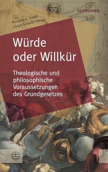 """Thomas A. Seidel und Ulrich Schacht (Hrsg.) """"Würde und Willkür. Theologische und philosophische Voraussetzungen des Grundgesetzes"""""""