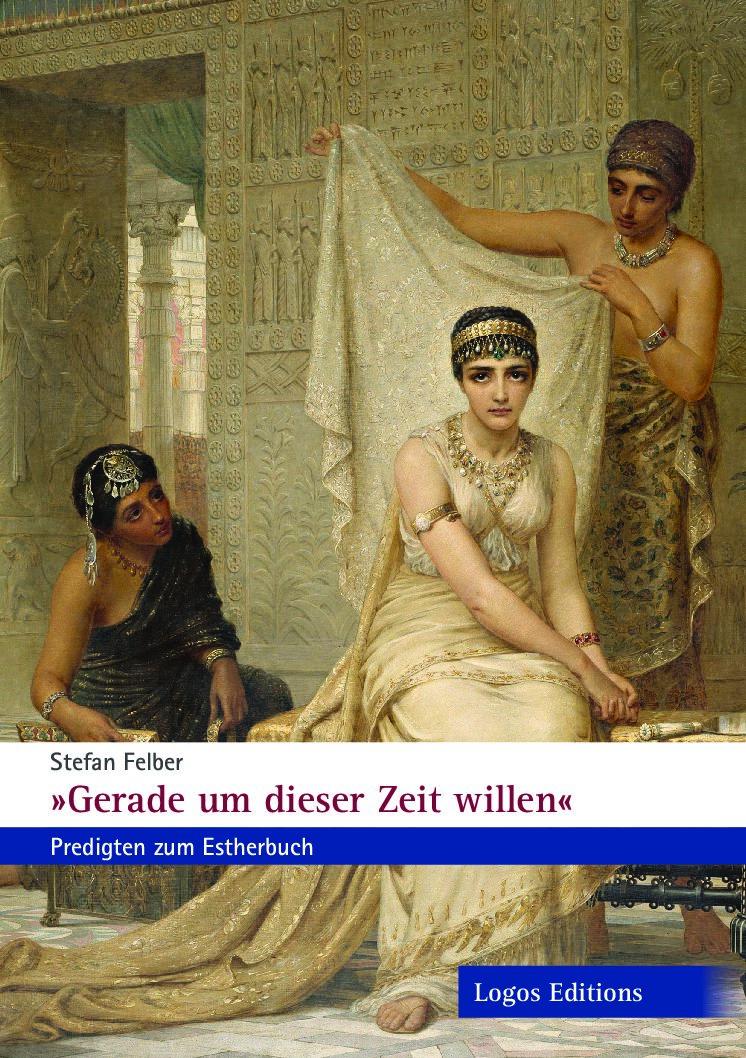 """Stefan Felber """"Gerade um dieser Zeit willen"""" – Predigten zum Estherbuch"""